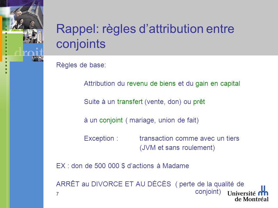 7 Rappel: règles dattribution entre conjoints Règles de base: Attribution du revenu de biens et du gain en capital Suite à un transfert (vente, don) o