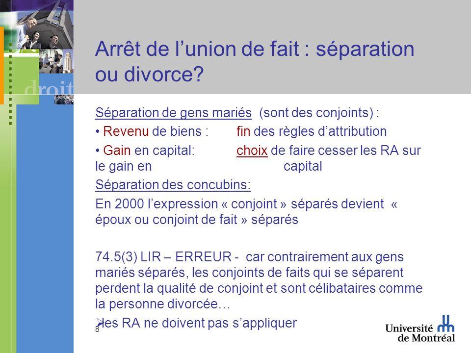 8 Arrêt de lunion de fait : séparation ou divorce? Séparation de gens mariés (sont des conjoints) : Revenu de biens : fin des règles dattribution Gain