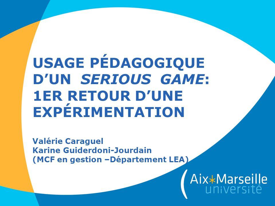 USAGE PÉDAGOGIQUE DUN SERIOUS GAME: 1ER RETOUR DUNE EXPÉRIMENTATION Valérie Caraguel Karine Guiderdoni-Jourdain (MCF en gestion –Département LEA)