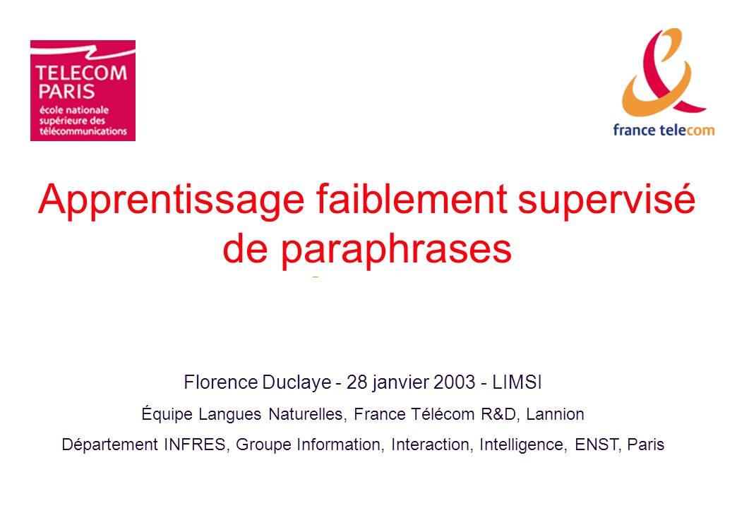 Apprentissage faiblement supervisé de paraphrases Florence Duclaye - 28 janvier 2003 - LIMSI Équipe Langues Naturelles, France Télécom R&D, Lannion Département INFRES, Groupe Information, Interaction, Intelligence, ENST, Paris