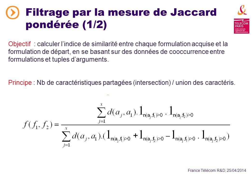 France Télécom R&D, 25/04/2014 Filtrage par la mesure de Jaccard pondérée (1/2) Objectif : calculer lindice de similarité entre chaque formulation acquise et la formulation de départ, en se basant sur des données de cooccurrence entre formulations et tuples darguments.