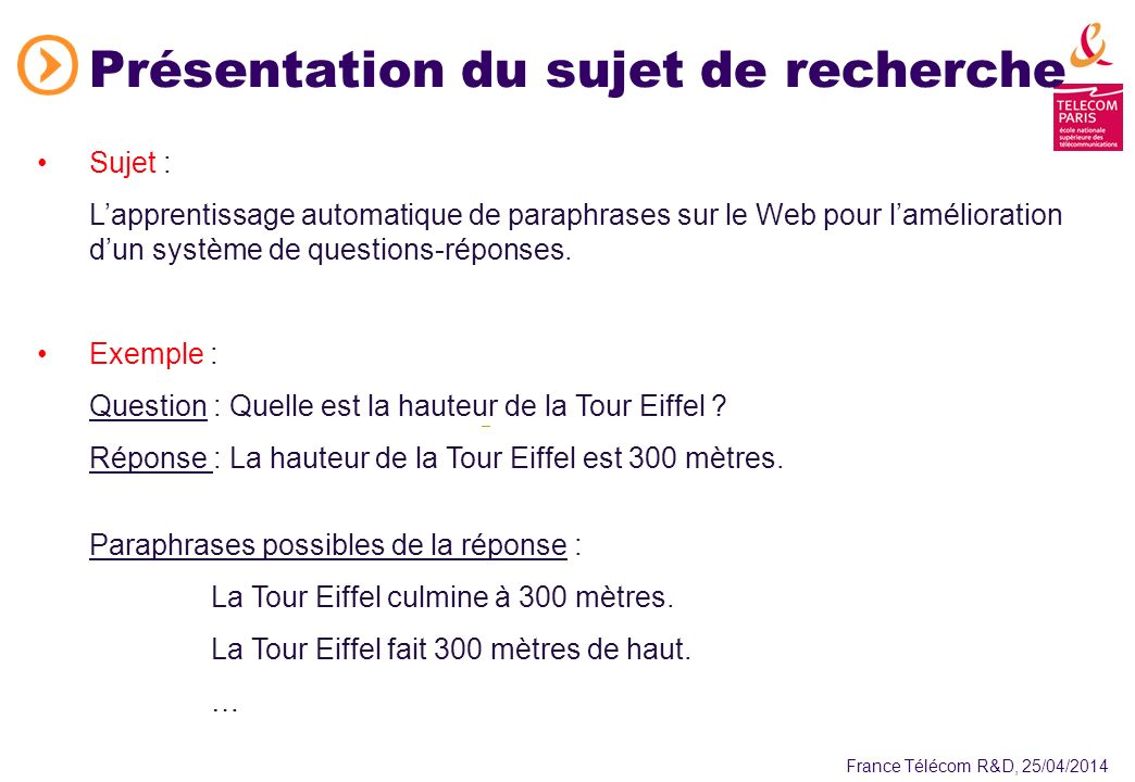 France Télécom R&D, 25/04/2014 Présentation du sujet de recherche Sujet : Lapprentissage automatique de paraphrases sur le Web pour lamélioration dun système de questions-réponses.