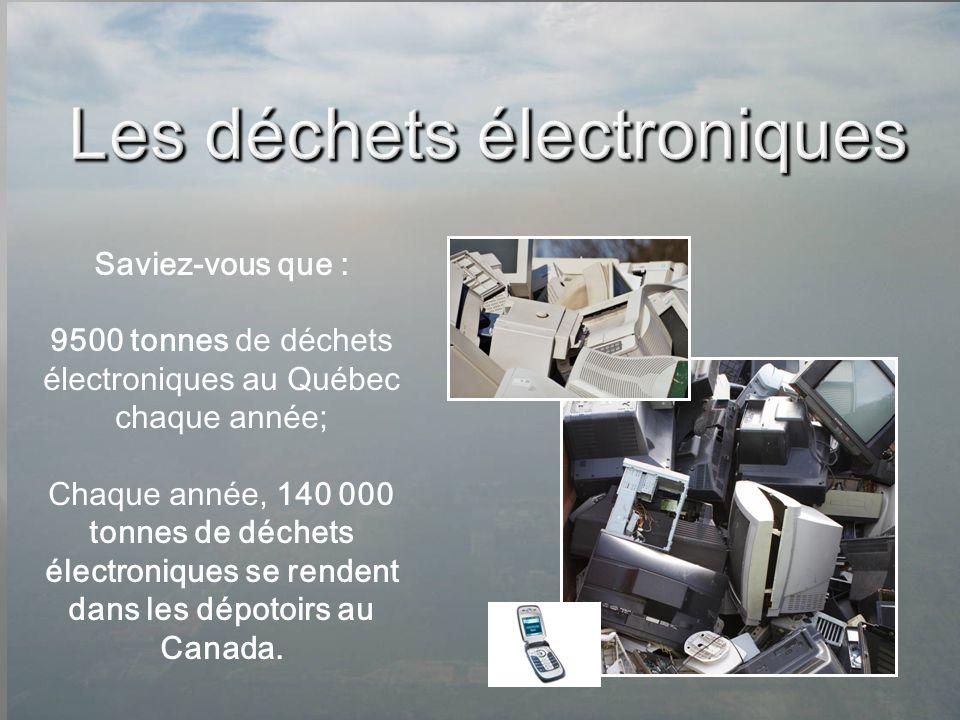 Saviez-vous que : 9500 tonnes de déchets électroniques au Québec chaque année; Chaque année, 140 000 tonnes de déchets électroniques se rendent dans l
