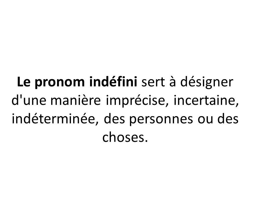 Le pronom indéfini sert à désigner d'une manière imprécise, incertaine, indéterminée, des personnes ou des choses.