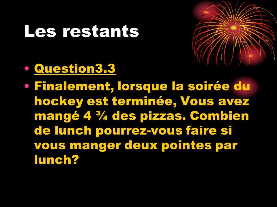 Les restants Question3.3 Finalement, lorsque la soirée du hockey est terminée, Vous avez mangé 4 ¾ des pizzas. Combien de lunch pourrez-vous faire si