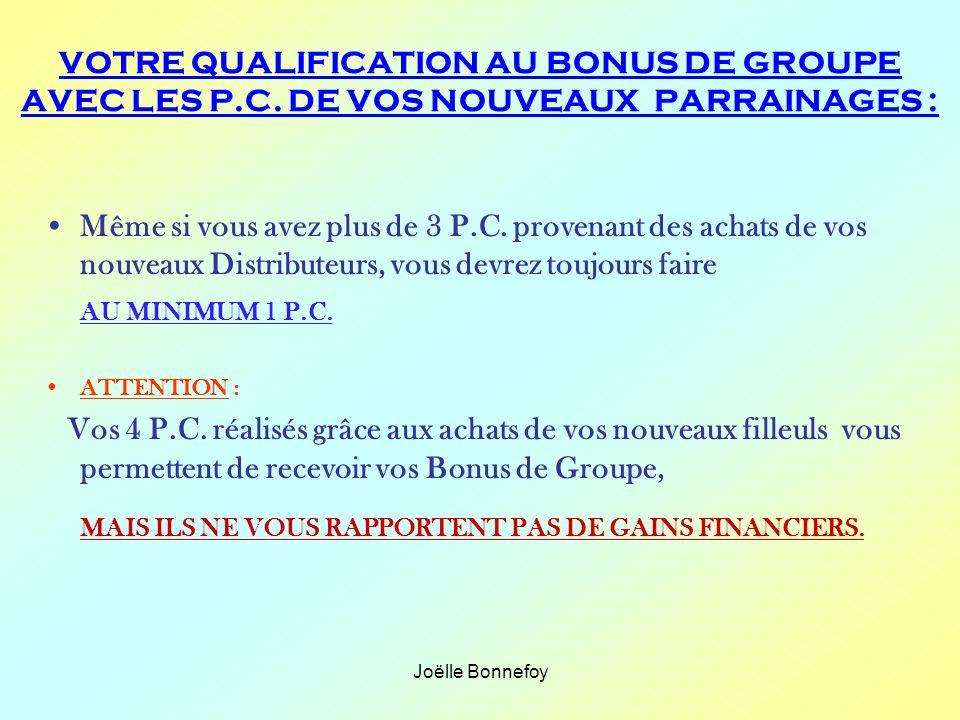 Joëlle Bonnefoy Même si vous avez plus de 3 P.C. provenant des achats de vos nouveaux Distributeurs, vous devrez toujours faire AU MINIMUM 1 P.C. ATTE