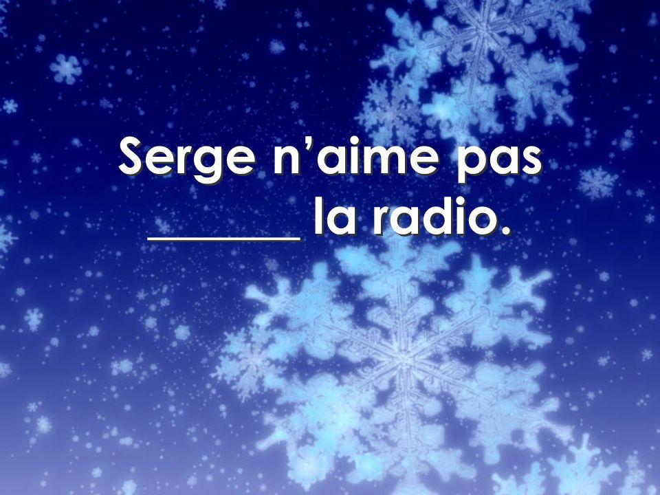 Serge naime pas ______ la radio.