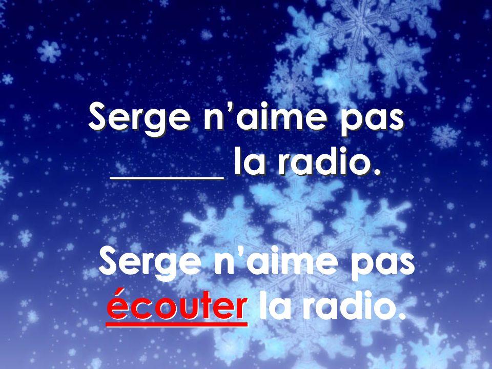 Serge naime pas écouter la radio.