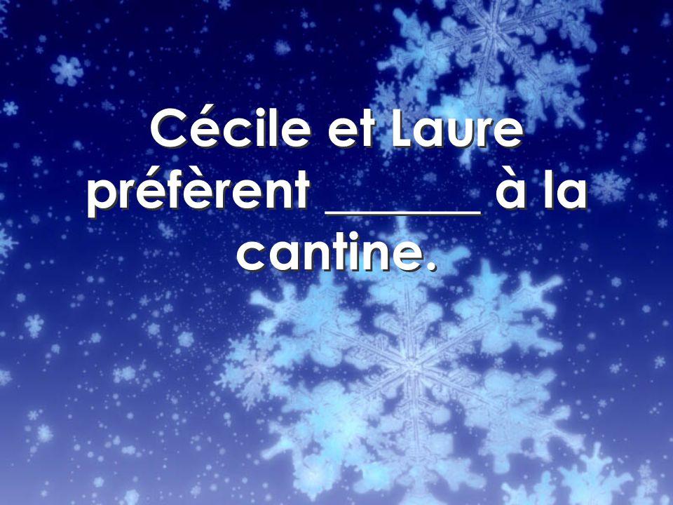 Cécile et Laure préfèrent ______ à la cantine.