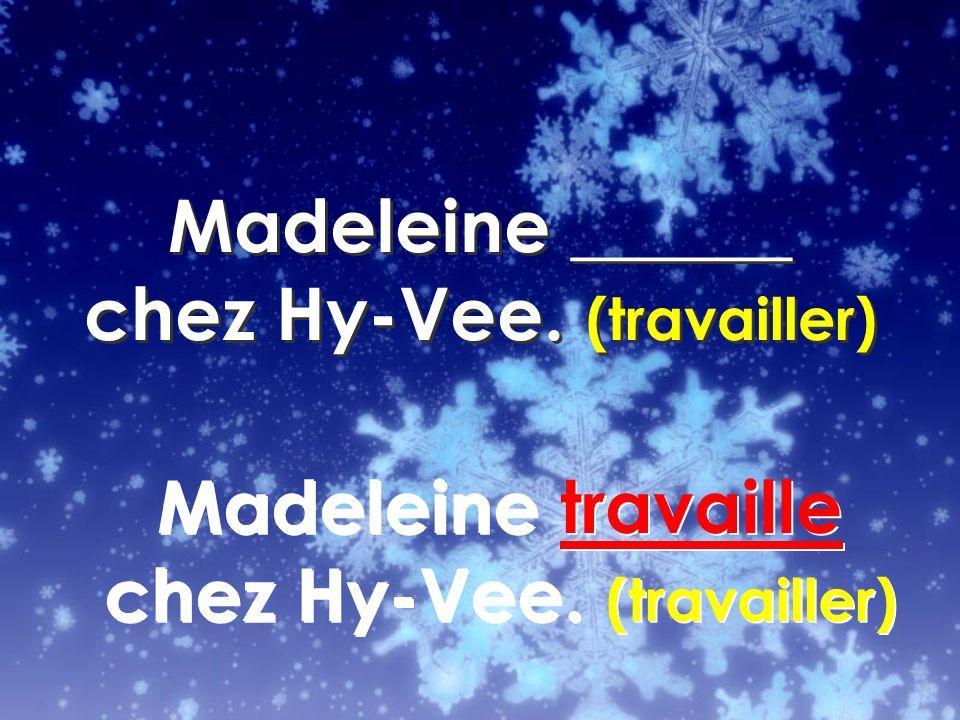 Madeleine travaille chez Hy-Vee. (travailler)
