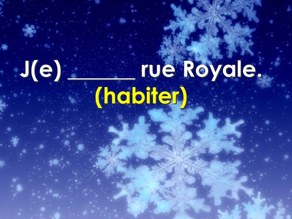 J(e) ______ rue Royale. (habiter)