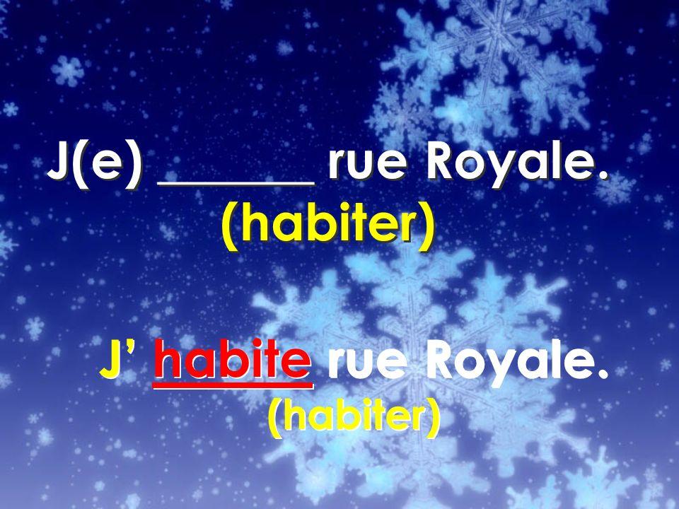 J habite rue Royale. (habiter)
