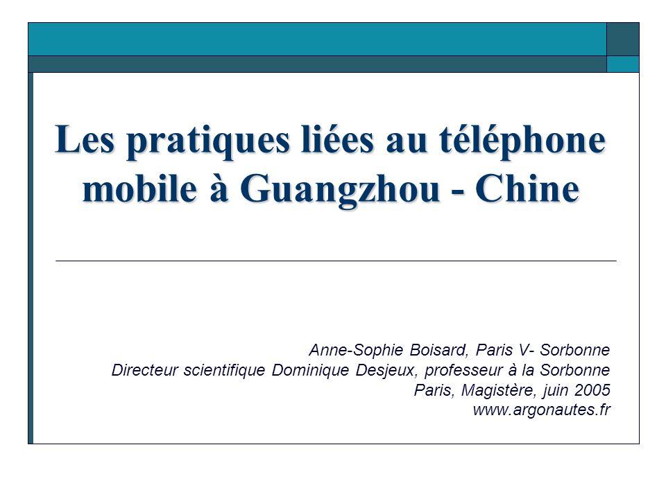 Les pratiques liées au téléphone mobile à Guangzhou - Chine Anne-Sophie Boisard, Paris V- Sorbonne Directeur scientifique Dominique Desjeux, professeu
