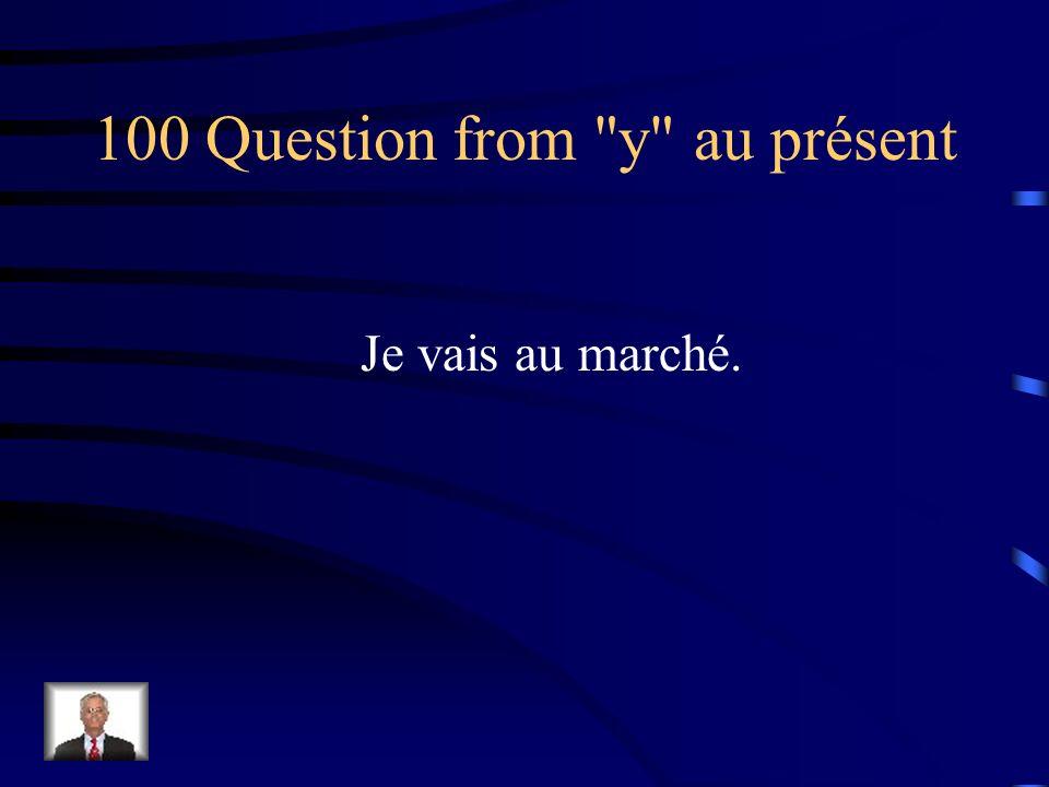 Jeopardy y au présent en au présent y au passé composé en au passé composé Pronoms pour deux Q $100 Q $200 Q $300 Q $400 Q $500 Q $100 Q $200 Q $300 Q $400 Q $500 Final Jeopardy