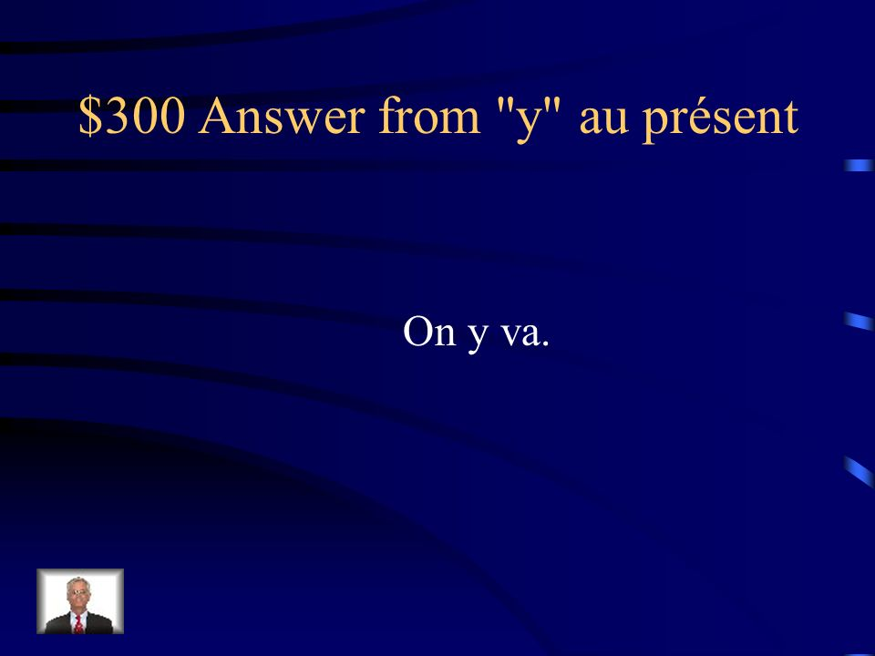 $300 Question from y au présent On va aux toilettes.