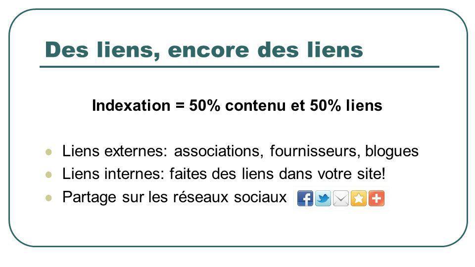 Des liens, encore des liens Indexation = 50% contenu et 50% liens Liens externes: associations, fournisseurs, blogues Liens internes: faites des liens dans votre site.