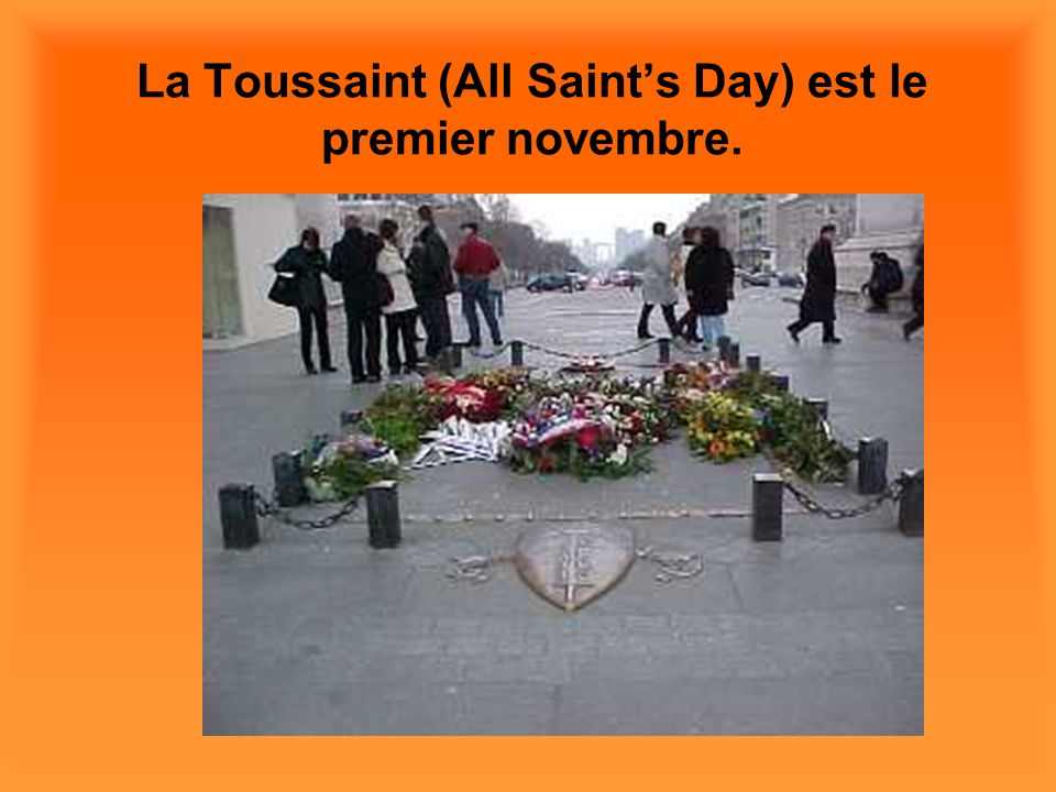 La Toussaint (All Saints Day) est le premier novembre.