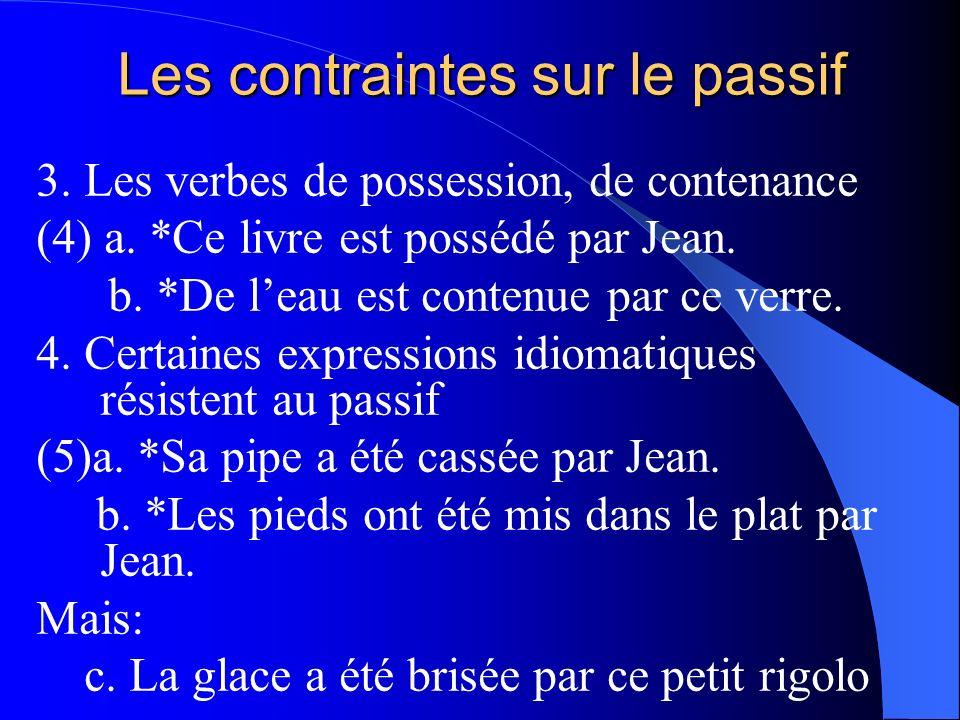 Les contraintes sur le passif 3. Les verbes de possession, de contenance (4) a. *Ce livre est possédé par Jean. b. *De leau est contenue par ce verre.