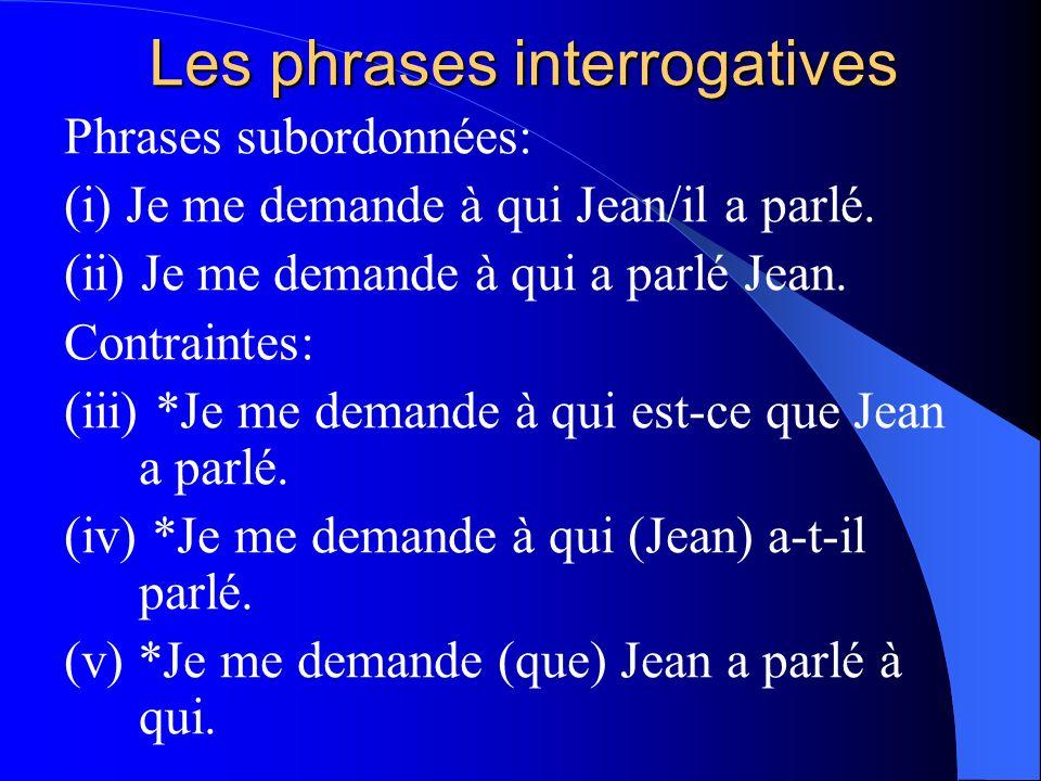 Les phrases interrogatives Phrases subordonnées: (i) Je me demande à qui Jean/il a parlé. (ii) Je me demande à qui a parlé Jean. Contraintes: (iii) *J
