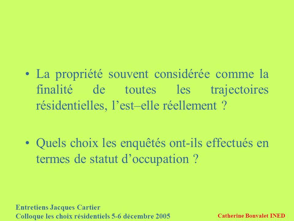 Entretiens Jacques Cartier Colloque les choix résidentiels 5-6 décembre 2005 Catherine Bonvalet INED La propriété souvent considérée comme la finalité de toutes les trajectoires résidentielles, lest–elle réellement .