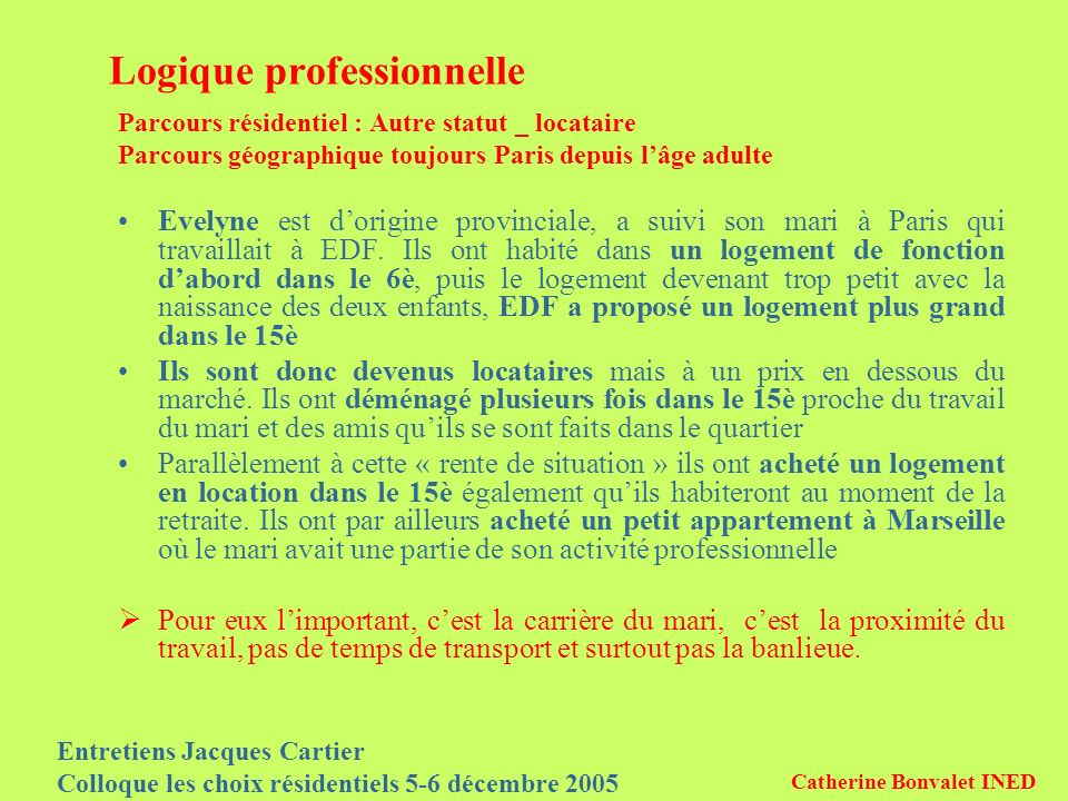 Entretiens Jacques Cartier Colloque les choix résidentiels 5-6 décembre 2005 Catherine Bonvalet INED Logique professionnelle Parcours résidentiel : Autre statut _ locataire Parcours géographique toujours Paris depuis lâge adulte Evelyne est dorigine provinciale, a suivi son mari à Paris qui travaillait à EDF.