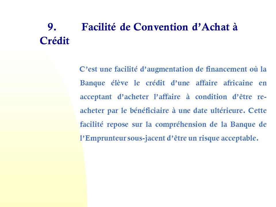 9. Facilité de Convention dAchat à Crédit Cest une facilité daugmentation de financement où la Banque élève le crédit dune affaire africaine en accept