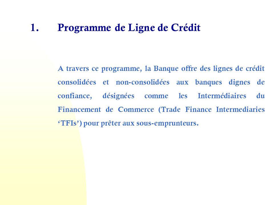 1.Programme de Ligne de Crédit A travers ce programme, la Banque offre des lignes de crédit consolidées et non-consolidées aux banques dignes de confiance, désignées comme les Intermédiaires du Financement de Commerce (Trade Finance Intermediaries TFIs) pour prêter aux sous-emprunteurs.