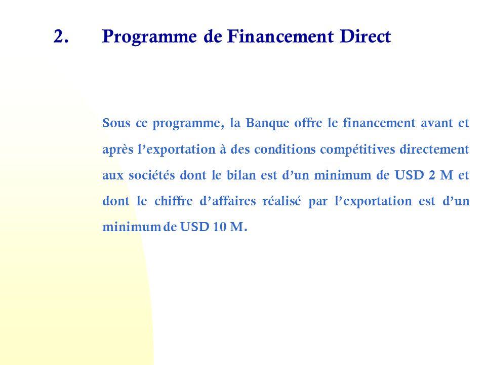 2.Programme de Financement Direct Sous ce programme, la Banque offre le financement avant et après lexportation à des conditions compétitives directement aux sociétés dont le bilan est dun minimum de USD 2 M et dont le chiffre daffaires réalisé par lexportation est dun minimum de USD 10 M.