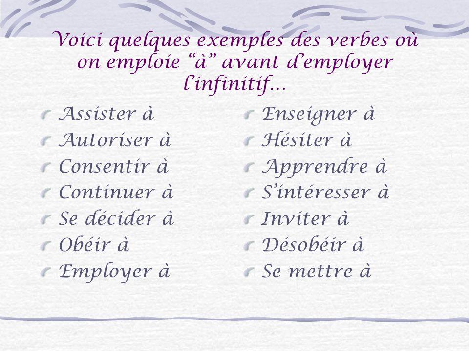 Voici quelques exemples des verbes où on emploie à avant demployer linfinitif… Assister à Autoriser à Consentir à Continuer à Se décider à Obéir à Employer à Enseigner à Hésiter à Apprendre à Sintéresser à Inviter à Désobéir à Se mettre à