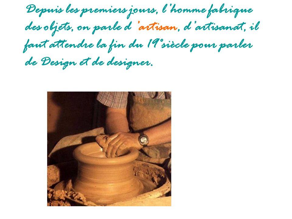 Depuis les premiers jours, lhomme fabrique des objets, on parle d artisan, dartisanat, il faut attendre la fin du 19°siècle pour parler de Design et d