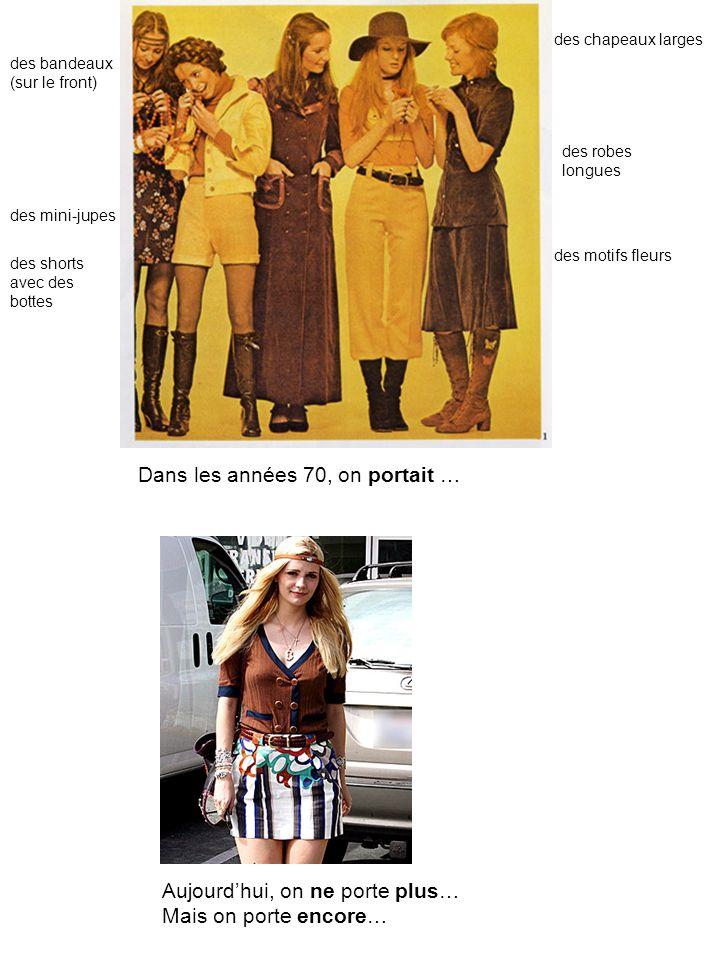 Dans les années 70, on portait … des shorts avec des bottes des chapeaux larges des mini-jupes des motifs fleurs des robes longues des bandeaux (sur le front) Aujourdhui, on ne porte plus… Mais on porte encore…