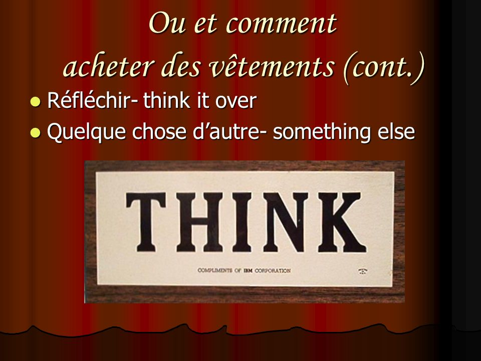 Ou et comment acheter des vêtements (cont.) Réfléchir- think it over Réfléchir- think it over Quelque chose dautre- something else Quelque chose dautre- something else