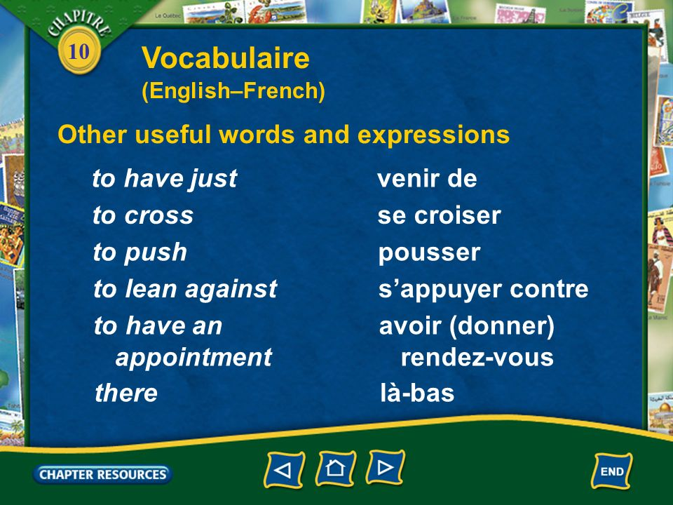 10 Other useful words and expressions venir deto have just se croiserto cross pousserto push sappuyer contreto lean against avoir (donner) rendez-vous to have an appointment là-basthere Vocabulaire (English–French)