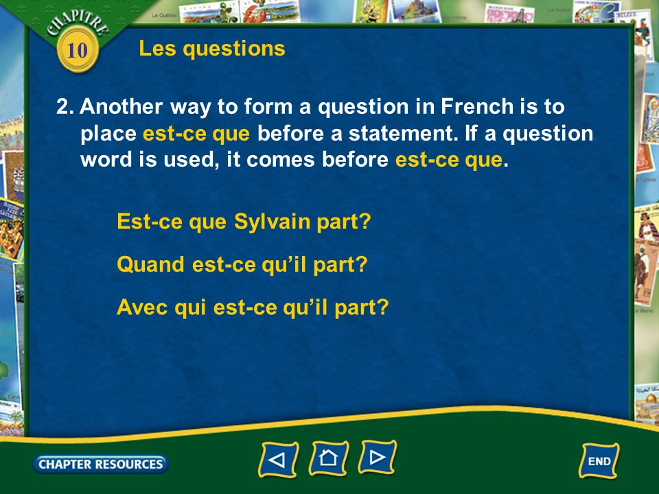 10 Les questions 2. Another way to form a question in French is to place est-ce que before a statement. If a question word is used, it comes before es