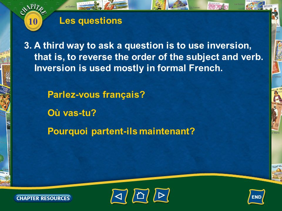 10 Les questions 3. A third way to ask a question is to use inversion, that is, to reverse the order of the subject and verb. Inversion is used mostly