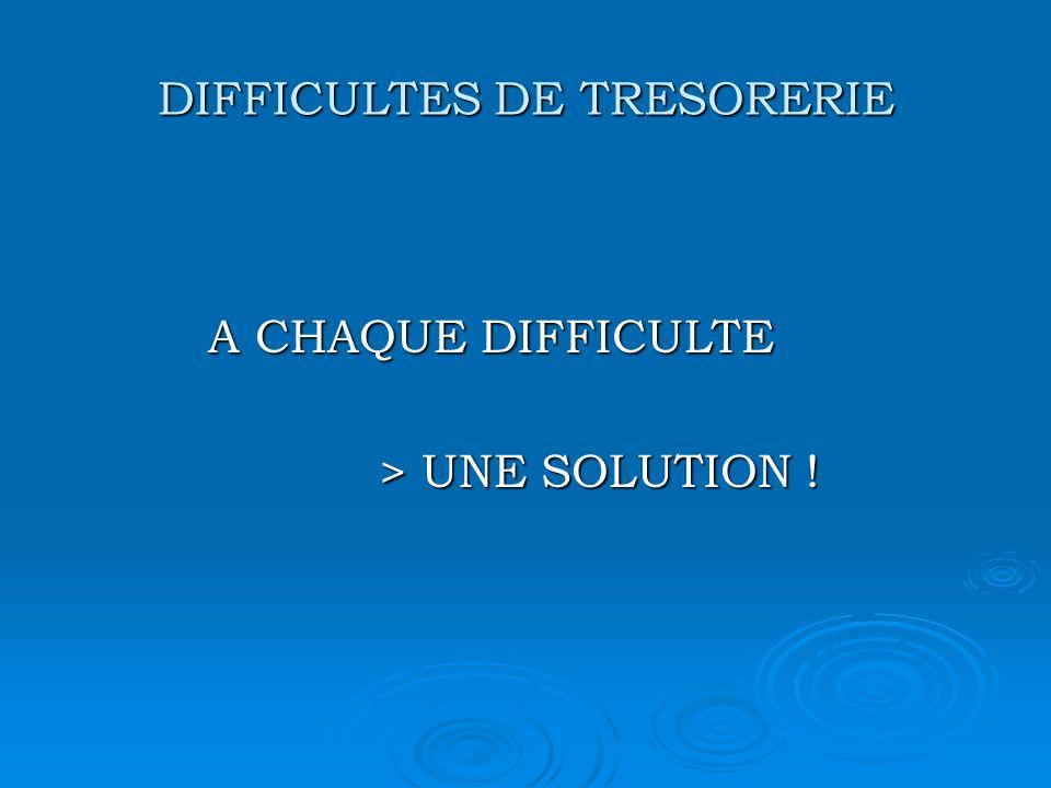 DIFFICULTES DE TRESORERIE A CHAQUE DIFFICULTE A CHAQUE DIFFICULTE > UNE SOLUTION ! > UNE SOLUTION !