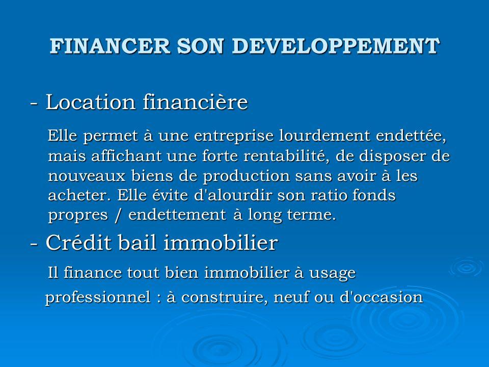 FINANCER SON DEVELOPPEMENT - Location financière Elle permet à une entreprise lourdement endettée, mais affichant une forte rentabilité, de disposer de nouveaux biens de production sans avoir à les acheter.