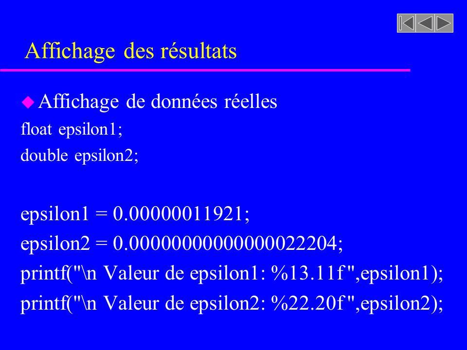 Affichage des résultats u Affichage de données réelles float epsilon1; double epsilon2; epsilon1 = 0.00000011921; epsilon2 = 0.00000000000000022204; printf( \n Valeur de epsilon1: %13.11f ,epsilon1); printf( \n Valeur de epsilon2: %22.20f ,epsilon2);