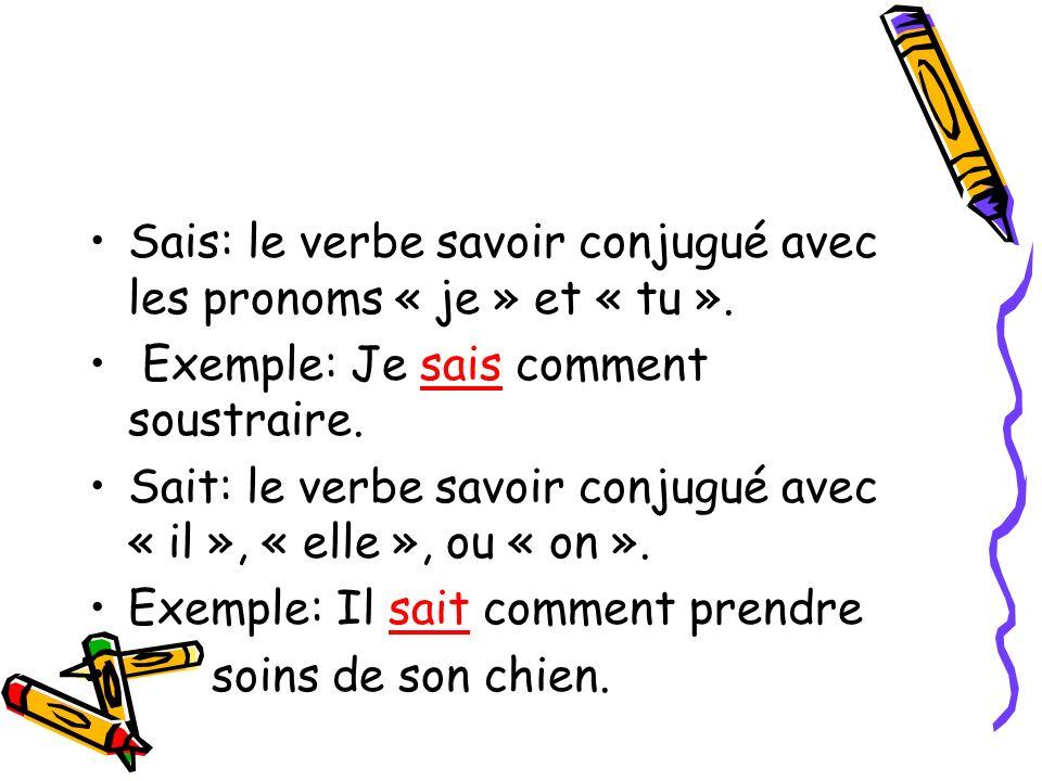 Sais: le verbe savoir conjugué avec les pronoms « je » et « tu ». Exemple: Je sais comment soustraire. Sait: le verbe savoir conjugué avec « il », « e