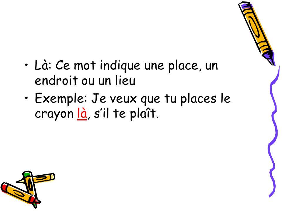 Là: Ce mot indique une place, un endroit ou un lieu Exemple: Je veux que tu places le crayon là, sil te plaît.