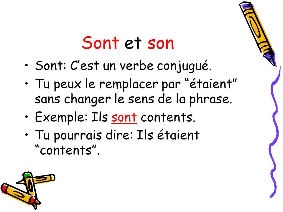 Sont et son Sont: Cest un verbe conjugué. Tu peux le remplacer par étaient sans changer le sens de la phrase. Exemple: Ils sont contents. Tu pourrais