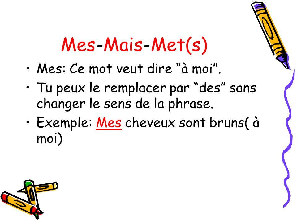 Mes-Mais-Met(s) Mes: Ce mot veut dire à moi. Tu peux le remplacer par des sans changer le sens de la phrase. Exemple: Mes cheveux sont bruns( à moi)