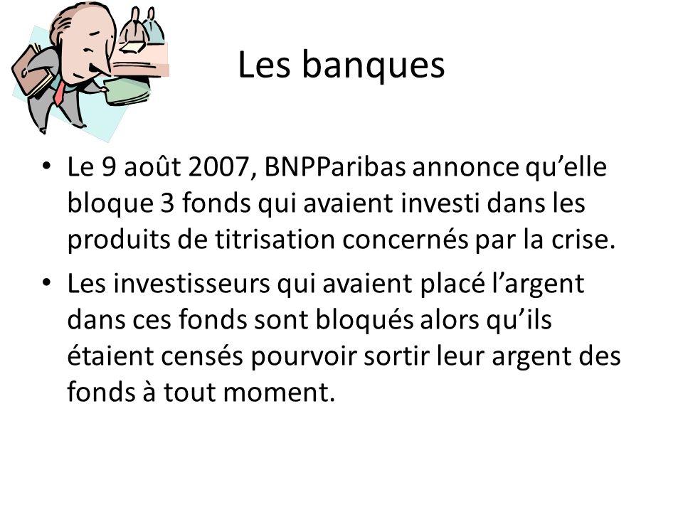 Les banques Le 9 août 2007, BNPParibas annonce quelle bloque 3 fonds qui avaient investi dans les produits de titrisation concernés par la crise. Les