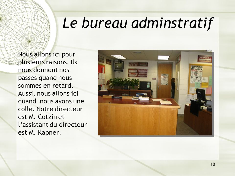 10 Le bureau adminstratif Nous allons ici pour plusieurs raisons. Ils nous donnent nos passes quand nous sommes en retard. Aussi, nous allons ici quan