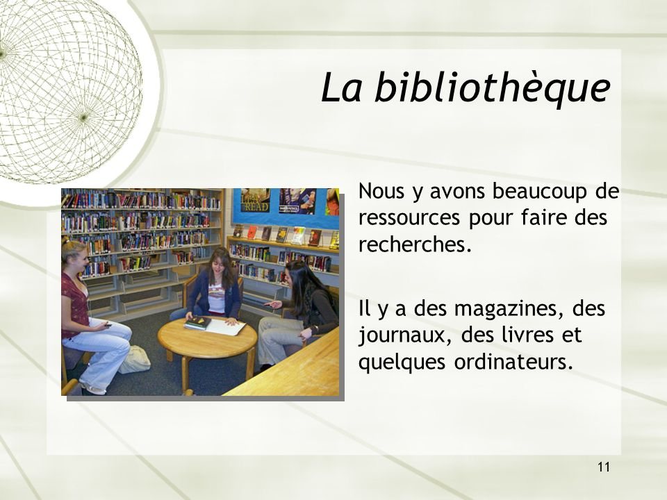 11 La bibliothèque Nous y avons beaucoup de ressources pour faire des recherches. Il y a des magazines, des journaux, des livres et quelques ordinateu