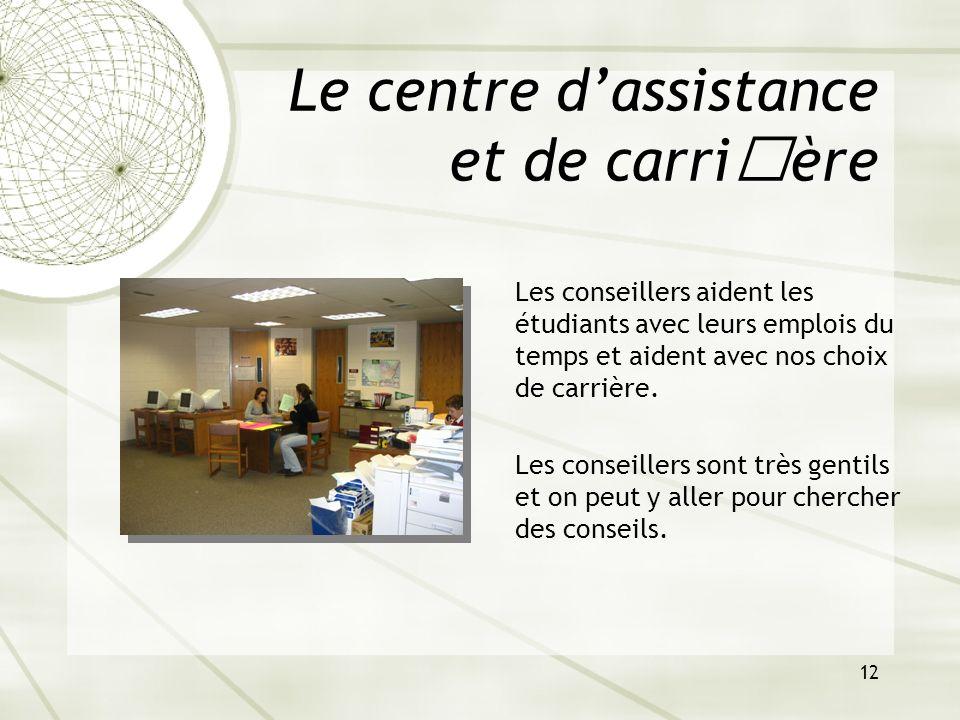 12 Le centre dassistance et de carrière Les conseillers aident les étudiants avec leurs emplois du temps et aident avec nos choix de carrière. Les con