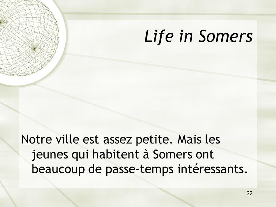 22 Life in Somers Notre ville est assez petite. Mais les jeunes qui habitent à Somers ont beaucoup de passe-temps intéressants.