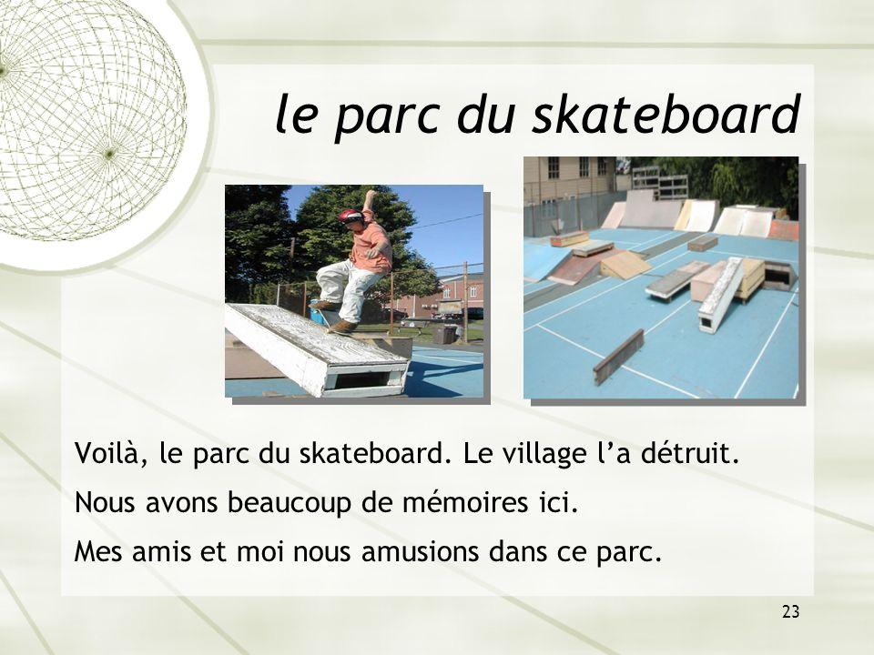 23 le parc du skateboard Voilà, le parc du skateboard. Le village la détruit. Nous avons beaucoup de mémoires ici. Mes amis et moi nous amusions dans