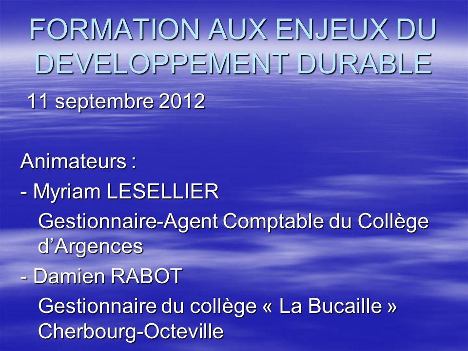 FORMATION AUX ENJEUX DU DEVELOPPEMENT DURABLE 11 septembre 2012 11 septembre 2012 Animateurs : - Myriam LESELLIER Gestionnaire-Agent Comptable du Coll