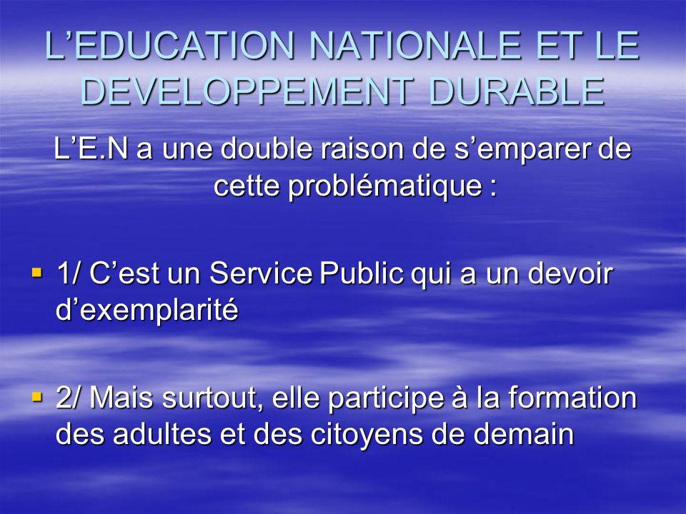 LEDUCATION NATIONALE ET LE DEVELOPPEMENT DURABLE LE.N a une double raison de semparer de cette problématique : 1/ Cest un Service Public qui a un devo